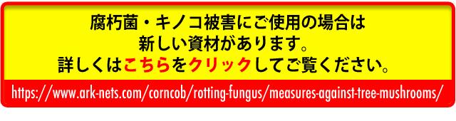 腐朽菌・キノコ被害にご使用の場合は新しい資材があります。詳しくはhttps://www.ark-nets.com/corncob/rotting-fungus/measures-against-tree-mushrooms/をご覧ください。
